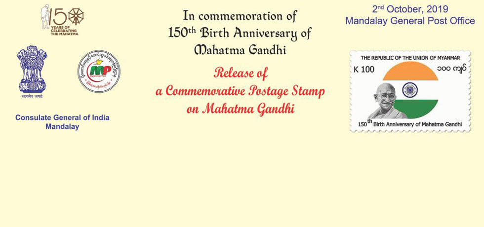 On commemoration of 150th Birth Anniversary, this Consulate invites  you all for release of a commemorative Postage Stamp on Mahatma Gandhi on 2nd October 2019 at 09:30 A.M at Mandalay General Post Office (22nd Street between 80X81 Street)